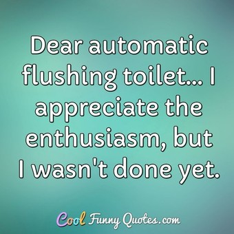 Dear automatic flushing toilet... I appreciate the enthusiasm, but I wasn't done yet. - Anonymous