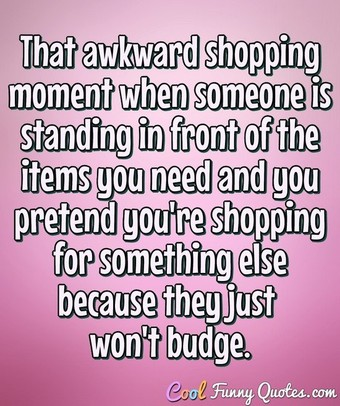 That awkward shopping moment when someone is standing in front of the items you need and you pretend you're shopping for something else because they just won't budge. - Anonymous