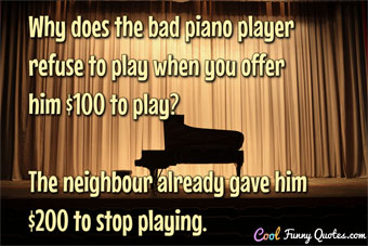 Why does the bad piano player refuse to play when you offer him $100 to play?  The neighbour already gave him $200 to stop playing. - CoolFunnyQuotes.com