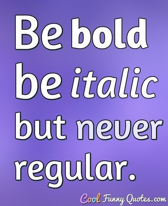 Be bold, be italic, but never regular. - Anonymous