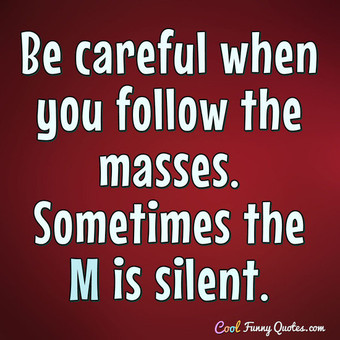 Be careful when you follow the masses. Sometimes the M is silent. - Anonymous
