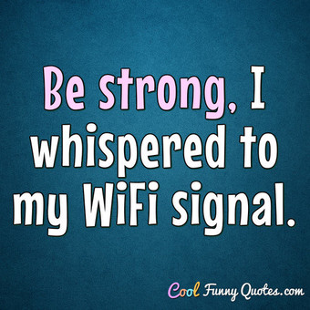 Be strong, I whispered to my WiFi signal. - Anonymous