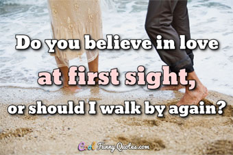 Do you believe in love at first sight, or should I walk by again?