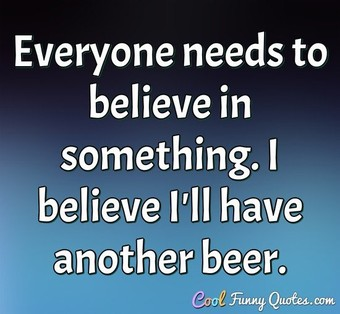 Everyone needs to believe in something. I believe I'll have another beer.