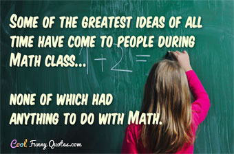 Some of the greatest ideas of all time have come to people during Math class... none of which had anything to do with Math.