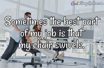 Sometimes the best part of my job is that my chair swivels.
