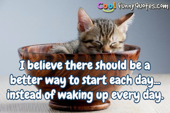 I believe there should be a better way to start each day... instead of waking up every morning.
