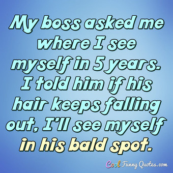 My boss asked me where I see myself in 5 years. I told him if his hair keeps falling out, I'll see myself in his bald spot. - Anonymous