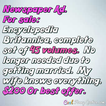Newspaper Ad. For sale: Encyclopedia Britannica, complete set of 45 volumes.  No longer needed due to getting married.  My wife knows everything.  $200 Or best offer. - Anonymous