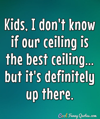 Kids, I don't know if our ceiling is the best ceiling... but it's definitely up there. - Anonymous