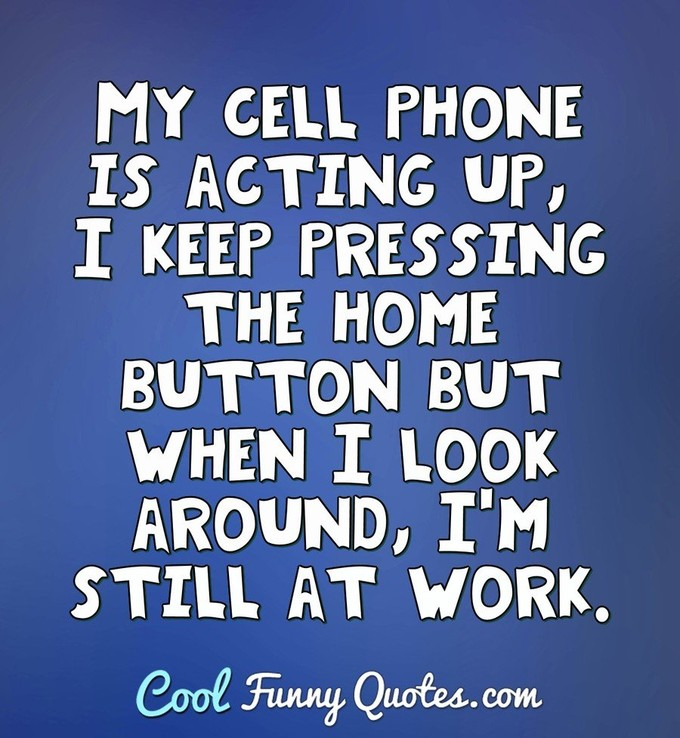 My cell phone is acting up, I keep pressing the home button but when I look around, I'm still at work.