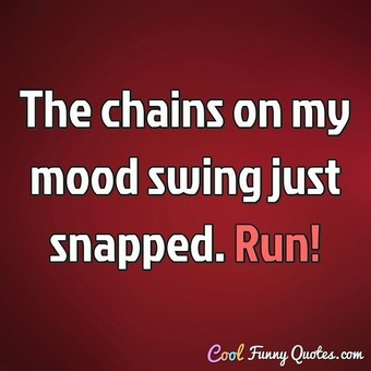 The chains on my mood swing just snapped. Run! - Anonymous