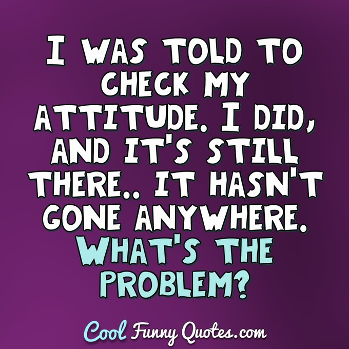 I was told to check my attitude. I did, and it's still there.. it hasn't gone anywhere. What's the problem? - Anonymous