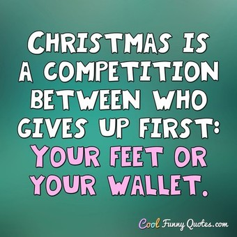 Christmas is a competition between who gives up first: Your feet or your wallet. - Anonymous
