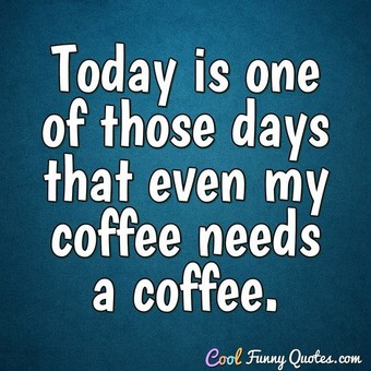Today is one of those days that even my coffee needs a coffee. - Anonymous