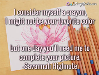 I consider myself a crayon, I might not be your favorite color but one day you'll need me to complete your picture.