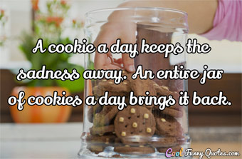 A cookie a day keeps the sadness away.  An entire jar of cookies a day brings it back.