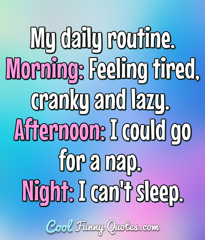 My daily routine. Morning: Feeling tired, cranky and lazy. Afternoon: I could go for a nap. Night: I can't sleep. - Anonymous