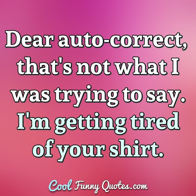 Dear auto-correct, that's not what I was trying to say. I'm getting tired of your shirt. - Anonymous