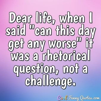 "Dear life, when I said ""can this day get any worse"" it was a rhetorical question, not a challenge. - Anonymous"