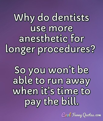 Why do dentists use more anesthetic for longer procedures? So you won't be able to run away when it's time to pay the bill. - Anonymous