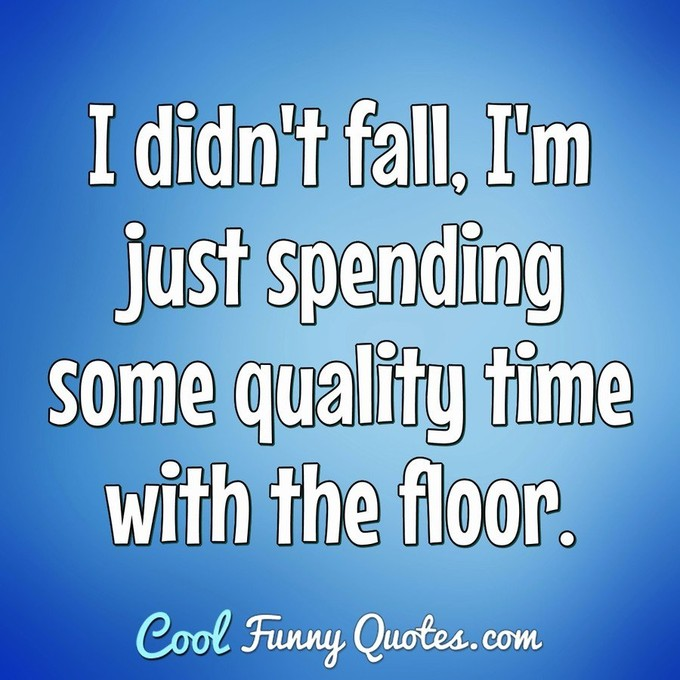 I didn't fall, I'm just spending some quality time with the floor. - Anonymous