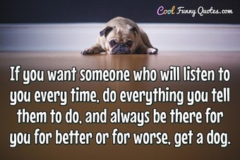 If you want someone who will listen to you every time, do everything you tell them to do, and always be there for you for better or for worse, get a dog.