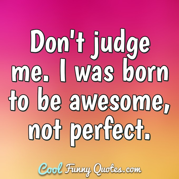 Don't judge me. I was born to be awesome, not perfect. - Anonymous