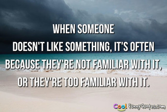 When someone doesn't like something, it's often because they're not familiar with it, or they're too familiar with it.