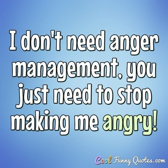 Being Angry Is Not Necessarily Bad Some The Best Things Were