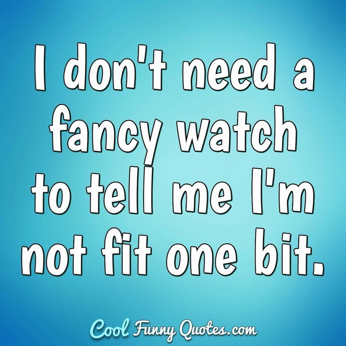 I don't need a fancy watch to tell me I'm not fit one bit. - Anonymous