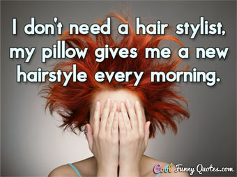 I don't need a hair stylist, my pillow gives me a new hairstyle every morning.