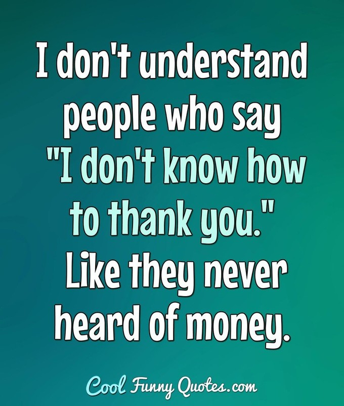 "I don't understand people who say ""I don't know how to thank you."" Like they never heard of money. - Anonymous"