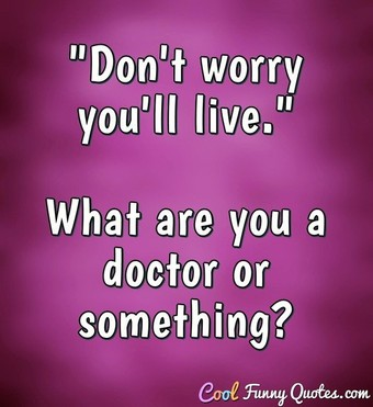 """Don't worry you'll live."" What are you a doctor or something? - Anonymous"