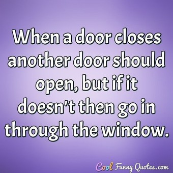 When a door closes another door should open, but if it doesn't then go in through the window.