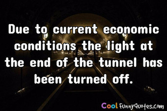 Due to current economic conditions the light  at the end of the tunnel has been turned off. - Anonymous
