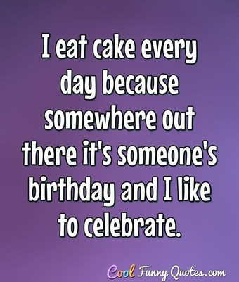 I eat cake every day because somewhere out there it's someone's birthday and I like to celebrate. - Anonymous