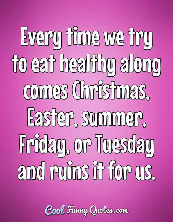 Every time we try to eat healthy along comes Christmas, Easter, summer, Friday, or Tuesday and ruins it for us. - Anonymous