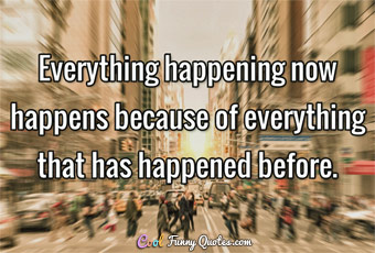Everything happening now happens because of everything that has happened before.