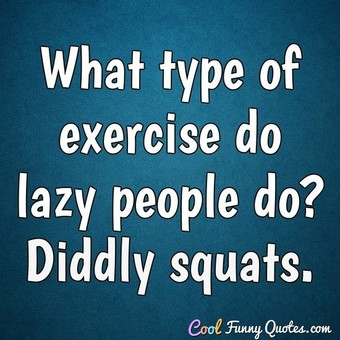 What type of exercise do lazy people do? Diddly squats. - Anonymous