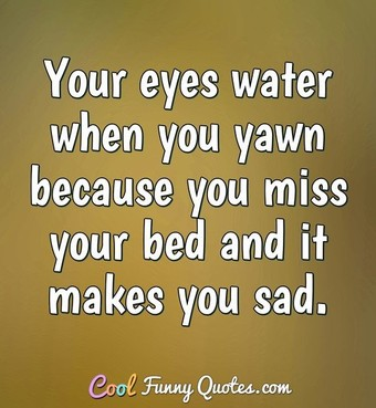 Your eyes water when you yawn because you miss your bed and it makes you sad. - Anonymous