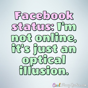 Facebook status: I'm not online, it's just an optical illusion.
