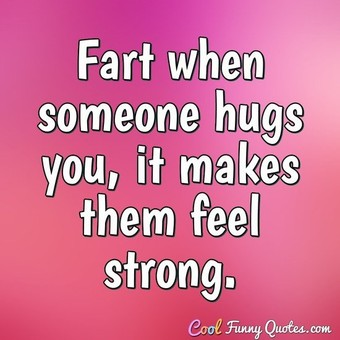 Fart when someone hugs you, it makes them feel strong.