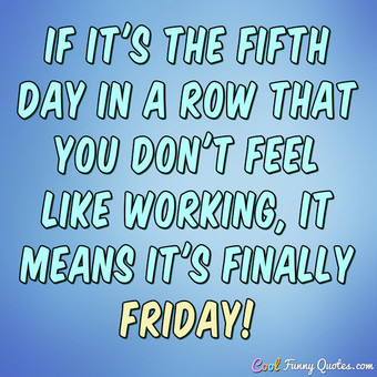 If Its The Fifth Day In A Row That You Dont Feel Like Working It Means Finally Friday