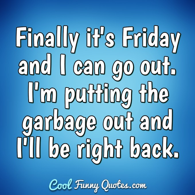 Finally it's Friday and I can go out. I'm putting the garbage out and I'll be right back. - Anonymous