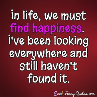 In life, we must find happiness.  I've been looking everywhere and still haven't found it. - CoolFunnyQuotes.com