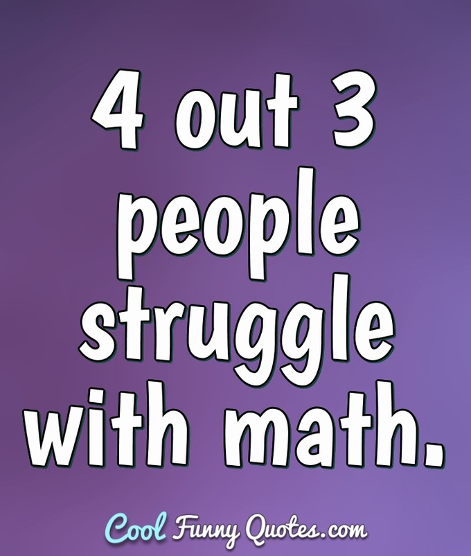 4 out 3 people struggle with math. - Anonymous