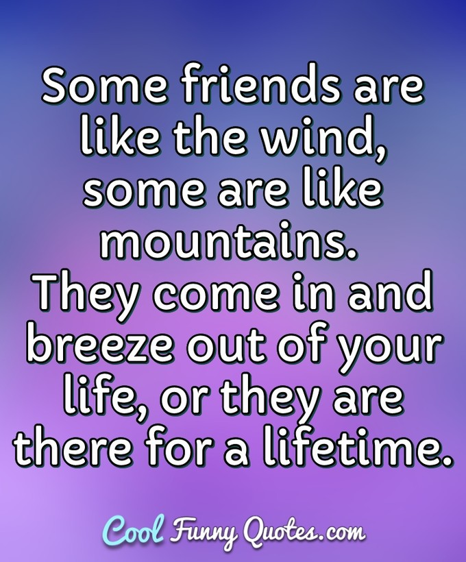 Some friends are like the wind, some are like mountains. They come in and breeze out of your life, or they are there for a lifetime. - Anonymous
