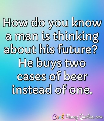 How do you know a man is thinking about his future?  He buys two cases of beer instead of one. - Anonymous