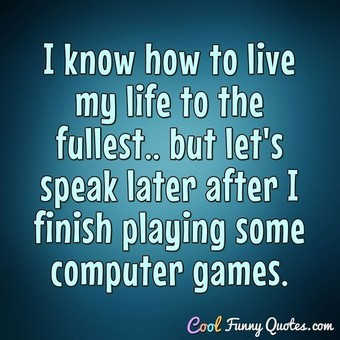 I know how to live my life to the fullest.. but let's speak later after I finish playing some computer games.